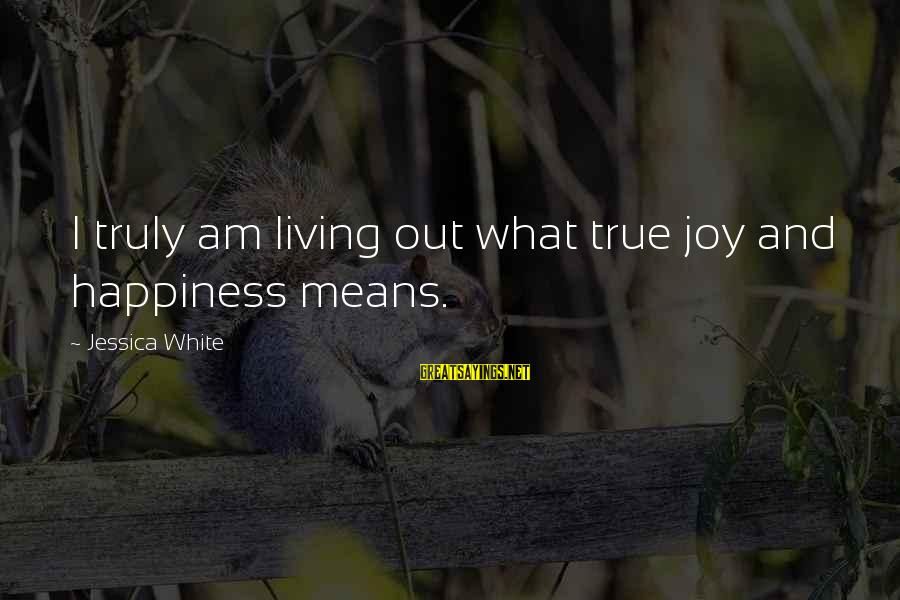 What Happiness Means Sayings By Jessica White: I truly am living out what true joy and happiness means.