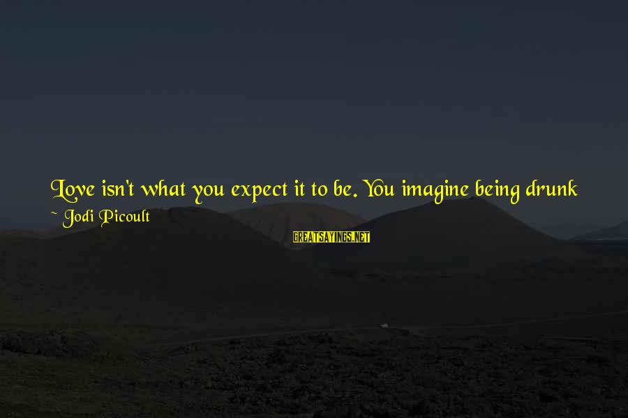 What Happiness Means Sayings By Jodi Picoult: Love isn't what you expect it to be. You imagine being drunk on happiness, but