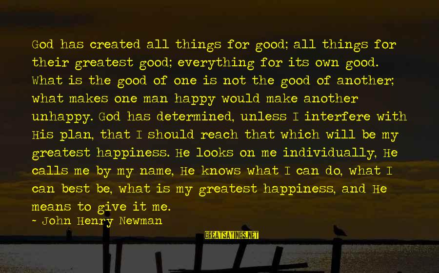 What Happiness Means Sayings By John Henry Newman: God has created all things for good; all things for their greatest good; everything for