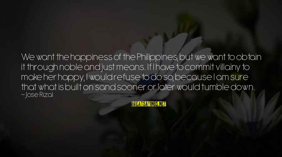 What Happiness Means Sayings By Jose Rizal: We want the happiness of the Philippines, but we want to obtain it through noble