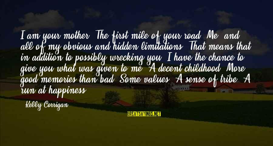 What Happiness Means Sayings By Kelly Corrigan: I am your mother. The first mile of your road. Me, and all of my