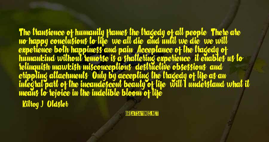 What Happiness Means Sayings By Kilroy J. Oldster: The transience of humanity frames the tragedy of all people. There are no happy conclusions