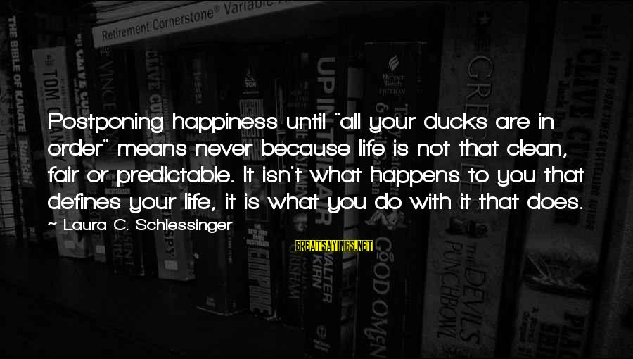 """What Happiness Means Sayings By Laura C. Schlessinger: Postponing happiness until """"all your ducks are in order"""" means never because life is not"""