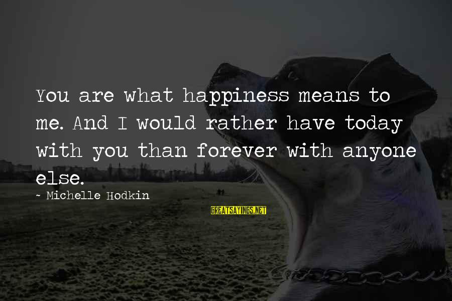 What Happiness Means Sayings By Michelle Hodkin: You are what happiness means to me. And I would rather have today with you