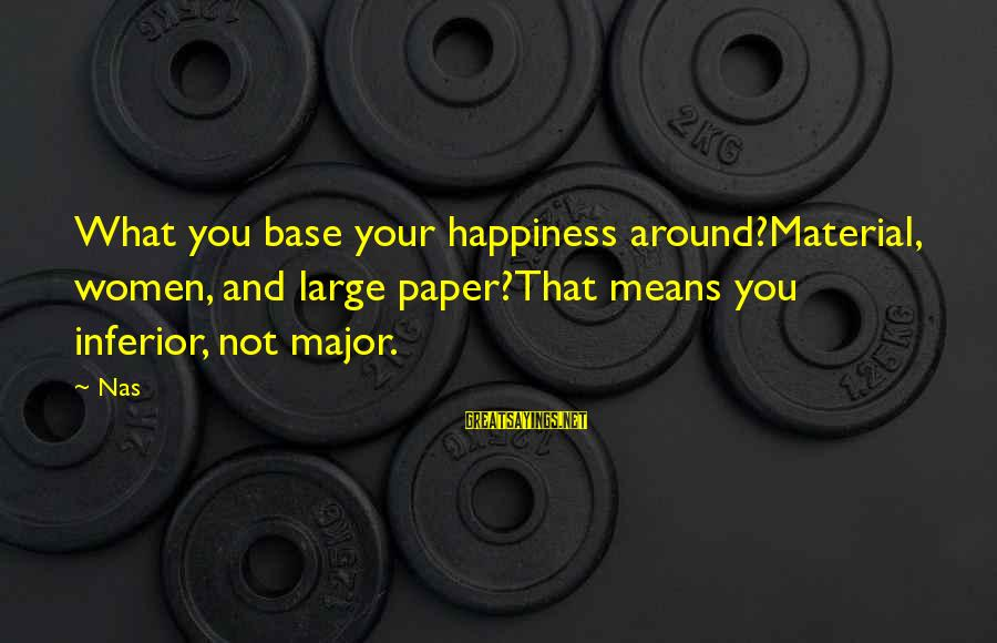 What Happiness Means Sayings By Nas: What you base your happiness around?Material, women, and large paper?That means you inferior, not major.