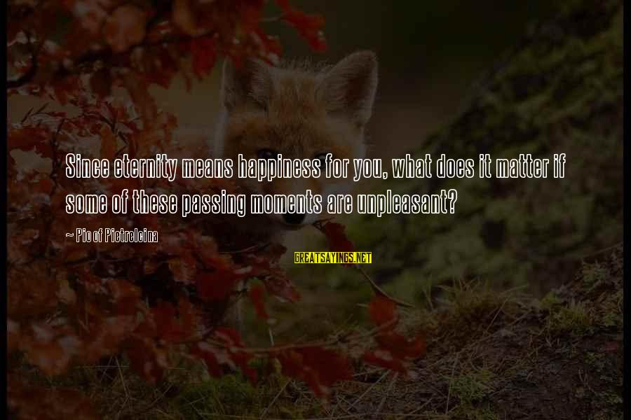 What Happiness Means Sayings By Pio Of Pietrelcina: Since eternity means happiness for you, what does it matter if some of these passing