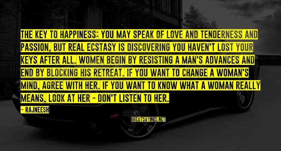 What Happiness Means Sayings By Rajneesh: The key to happiness: You may speak of love and tenderness and passion, but real