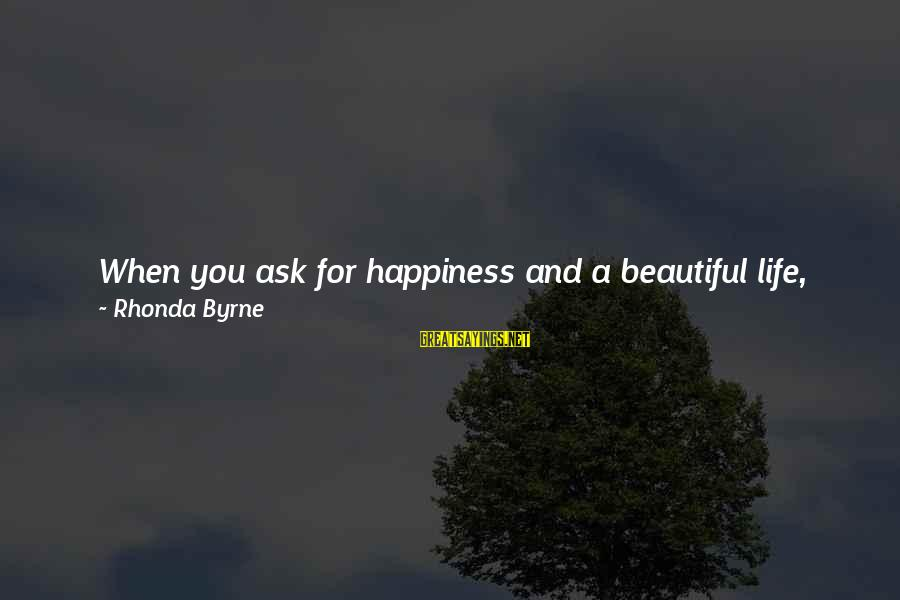 What Happiness Means Sayings By Rhonda Byrne: When you ask for happiness and a beautiful life, ask not just for you, but