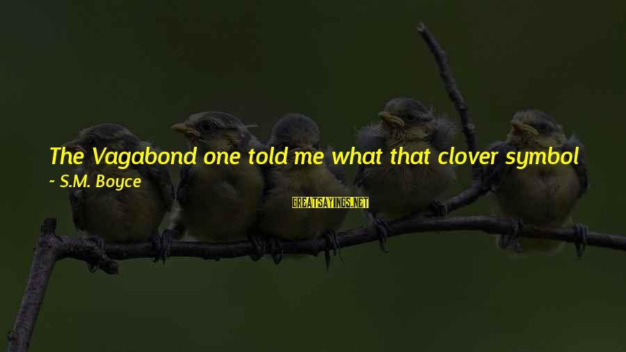 What Happiness Means Sayings By S.M. Boyce: The Vagabond one told me what that clover symbol means. He said it represents the