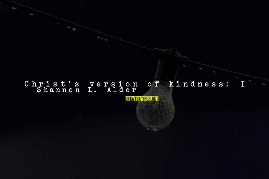 What Happiness Means Sayings By Shannon L. Alder: Christ's version of kindness: I know you are hurt. I contributed to that. Maybe, I