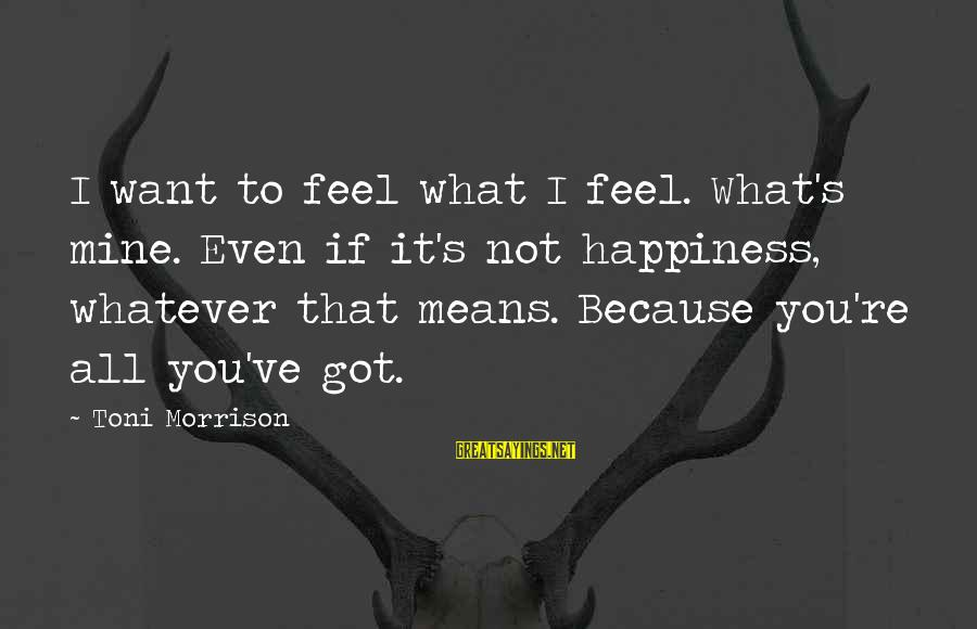 What Happiness Means Sayings By Toni Morrison: I want to feel what I feel. What's mine. Even if it's not happiness, whatever
