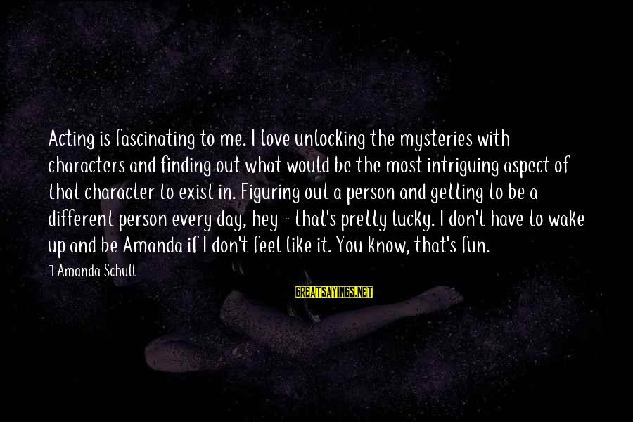 What If I Like You Sayings By Amanda Schull: Acting is fascinating to me. I love unlocking the mysteries with characters and finding out