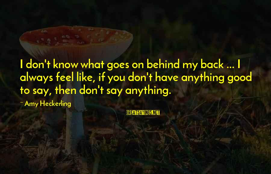 What If I Like You Sayings By Amy Heckerling: I don't know what goes on behind my back ... I always feel like, if