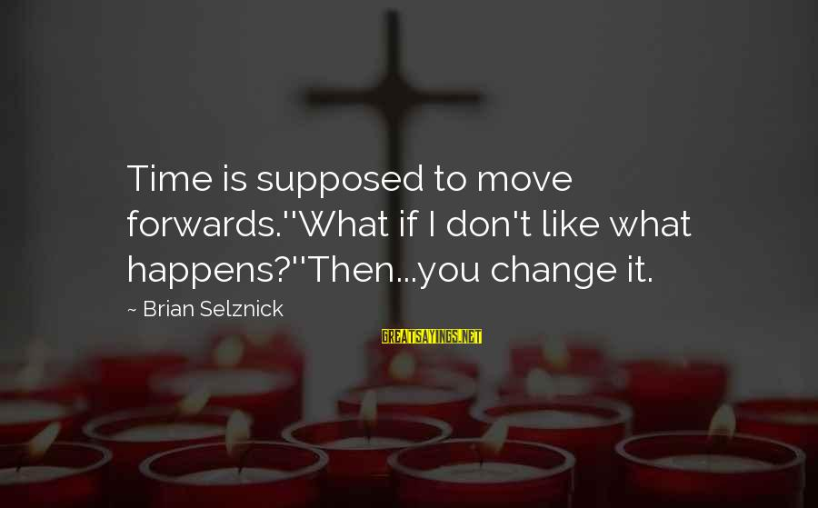 What If I Like You Sayings By Brian Selznick: Time is supposed to move forwards.''What if I don't like what happens?''Then...you change it.