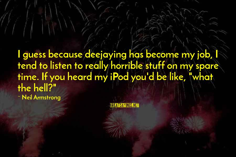 What If I Like You Sayings By Neil Armstrong: I guess because deejaying has become my job, I tend to listen to really horrible