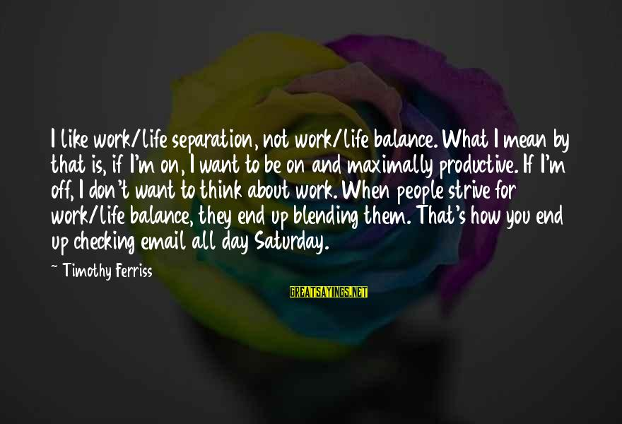 What If I Like You Sayings By Timothy Ferriss: I like work/life separation, not work/life balance. What I mean by that is, if I'm