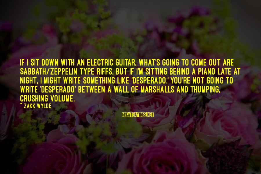 What If I Like You Sayings By Zakk Wylde: If I sit down with an electric guitar, what's going to come out are Sabbath/Zeppelin