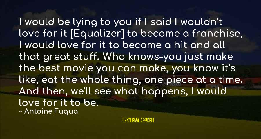 What If Movie Best Sayings By Antoine Fuqua: I would be lying to you if I said I wouldn't love for it [Equalizer]