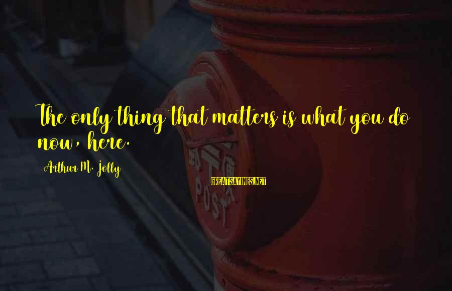 What If Movie Best Sayings By Arthur M. Jolly: The only thing that matters is what you do now, here.