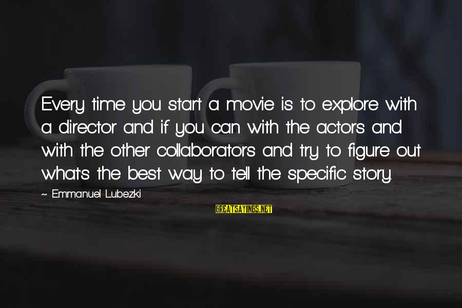 What If Movie Best Sayings By Emmanuel Lubezki: Every time you start a movie is to explore with a director and if you