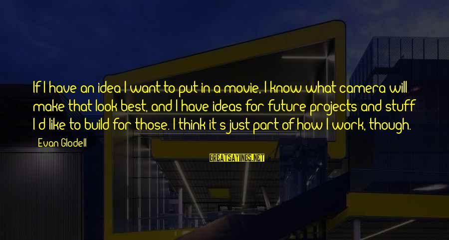 What If Movie Best Sayings By Evan Glodell: If I have an idea I want to put in a movie, I know what
