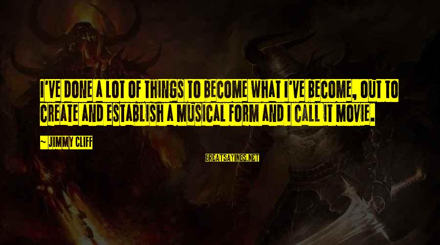 What If Movie Best Sayings By Jimmy Cliff: I've done a lot of things to become what I've become, out to create and