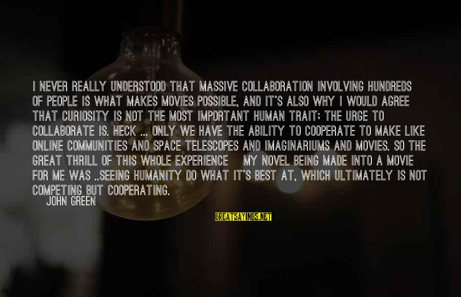 What If Movie Best Sayings By John Green: I never really understood that massive collaboration involving hundreds of people is what makes movies