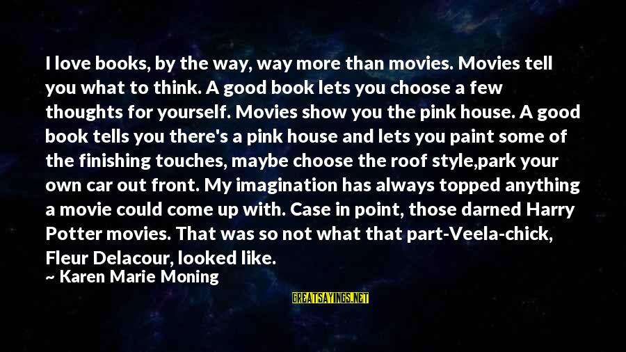What If Movie Best Sayings By Karen Marie Moning: I love books, by the way, way more than movies. Movies tell you what to