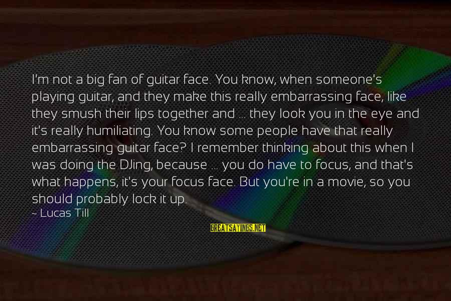 What If Movie Best Sayings By Lucas Till: I'm not a big fan of guitar face. You know, when someone's playing guitar, and