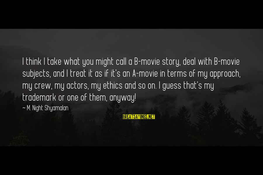What If Movie Best Sayings By M. Night Shyamalan: I think I take what you might call a B-movie story, deal with B-movie subjects,