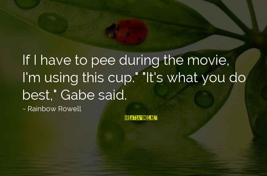 """What If Movie Best Sayings By Rainbow Rowell: If I have to pee during the movie, I'm using this cup."""" """"It's what you"""