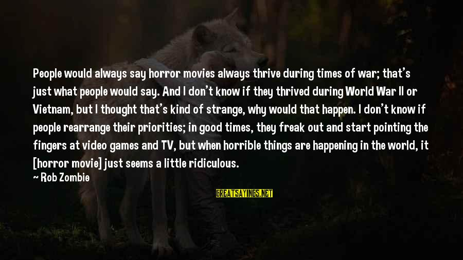 What If Movie Best Sayings By Rob Zombie: People would always say horror movies always thrive during times of war; that's just what