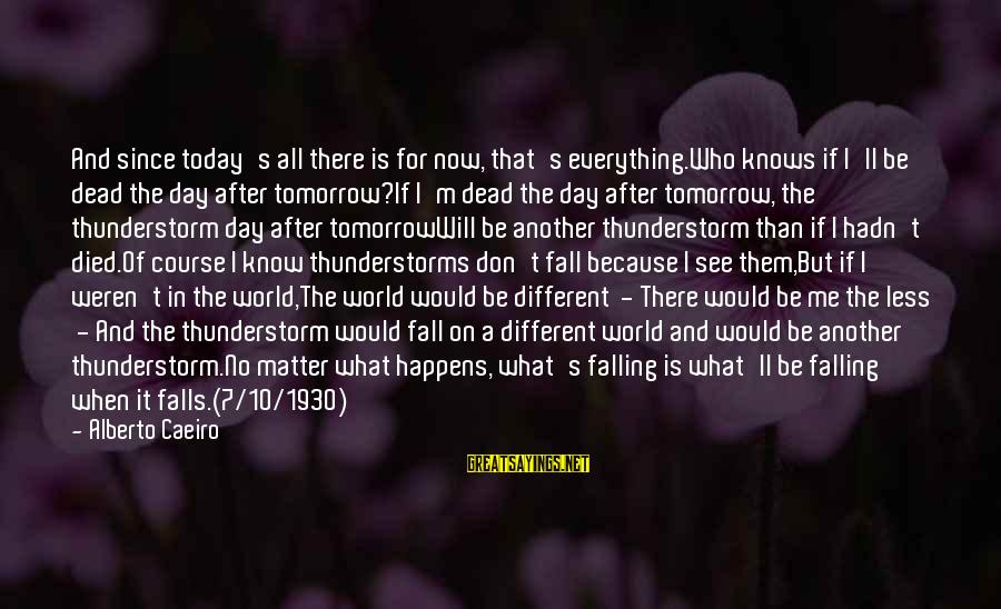What Is Beauty Sayings By Alberto Caeiro: And since today's all there is for now, that's everything.Who knows if I'll be dead