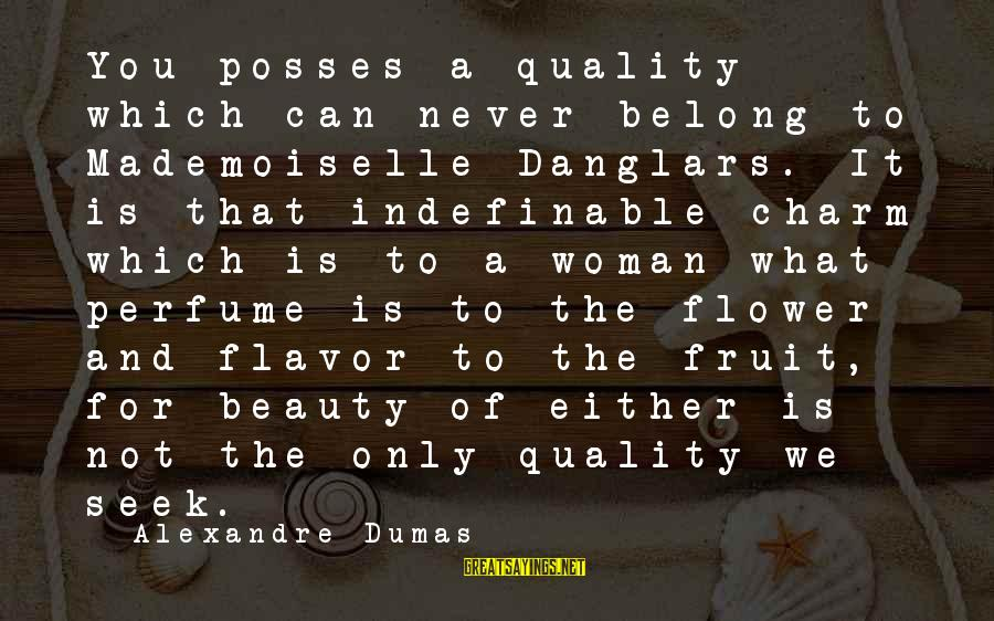 What Is Beauty Sayings By Alexandre Dumas: You posses a quality which can never belong to Mademoiselle Danglars. It is that indefinable