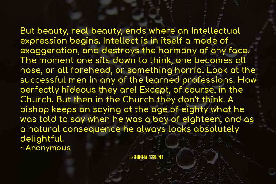 What Is Beauty Sayings By Anonymous: But beauty, real beauty, ends where an intellectual expression begins. Intellect is in itself a