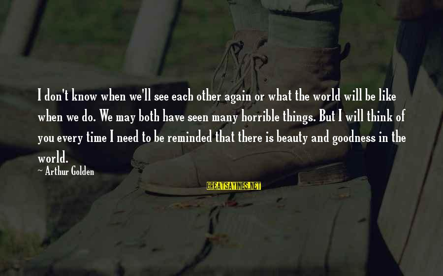 What Is Beauty Sayings By Arthur Golden: I don't know when we'll see each other again or what the world will be