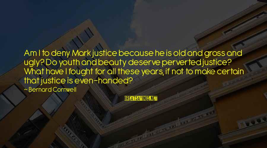 What Is Beauty Sayings By Bernard Cornwell: Am I to deny Mark justice because he is old and gross and ugly? Do