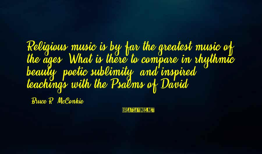 What Is Beauty Sayings By Bruce R. McConkie: Religious music is by far the greatest music of the ages. What is there to