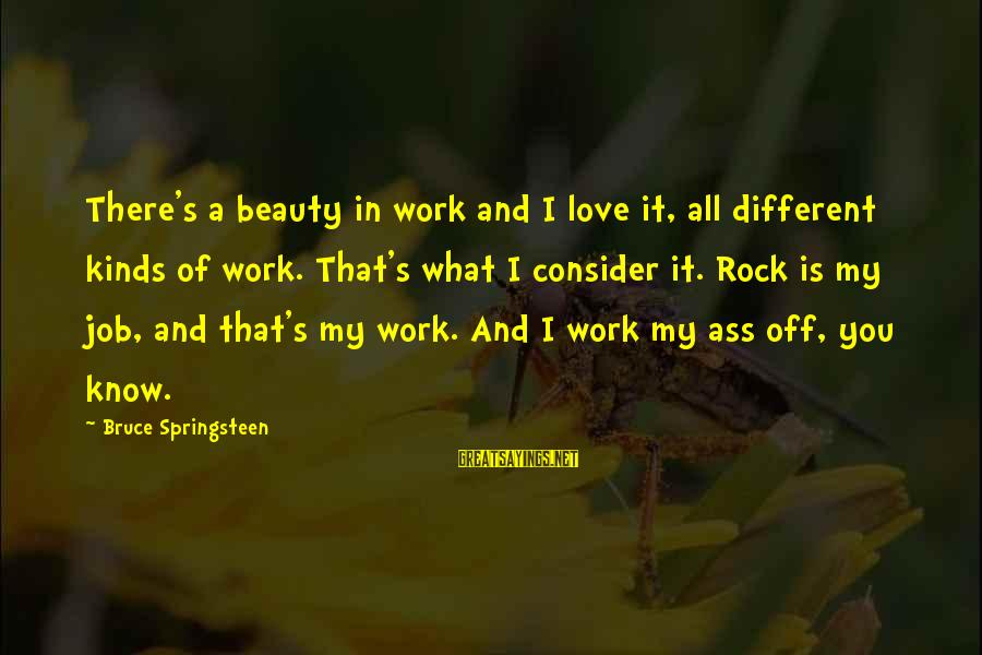 What Is Beauty Sayings By Bruce Springsteen: There's a beauty in work and I love it, all different kinds of work. That's