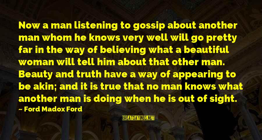What Is Beauty Sayings By Ford Madox Ford: Now a man listening to gossip about another man whom he knows very well will