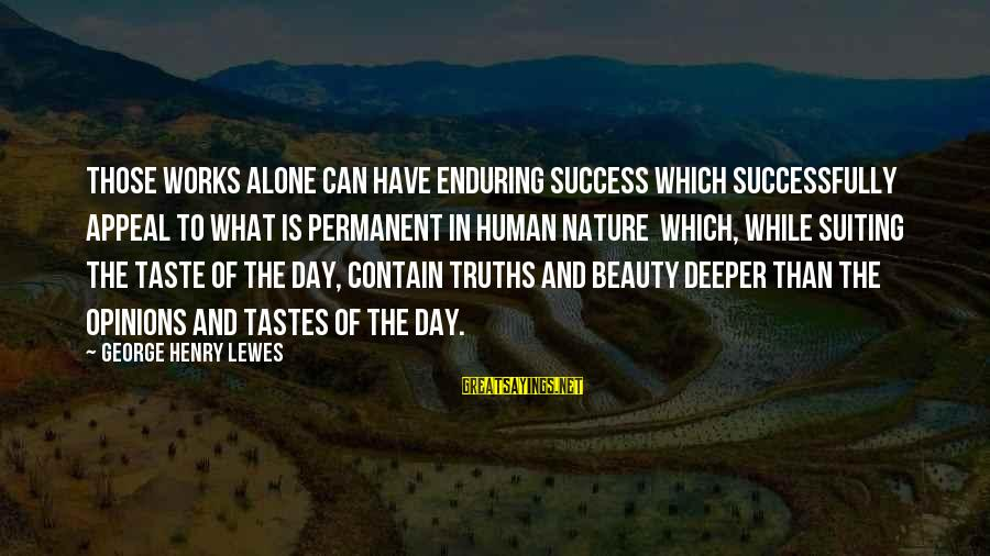 What Is Beauty Sayings By George Henry Lewes: Those works alone can have enduring success which successfully appeal to what is permanent in