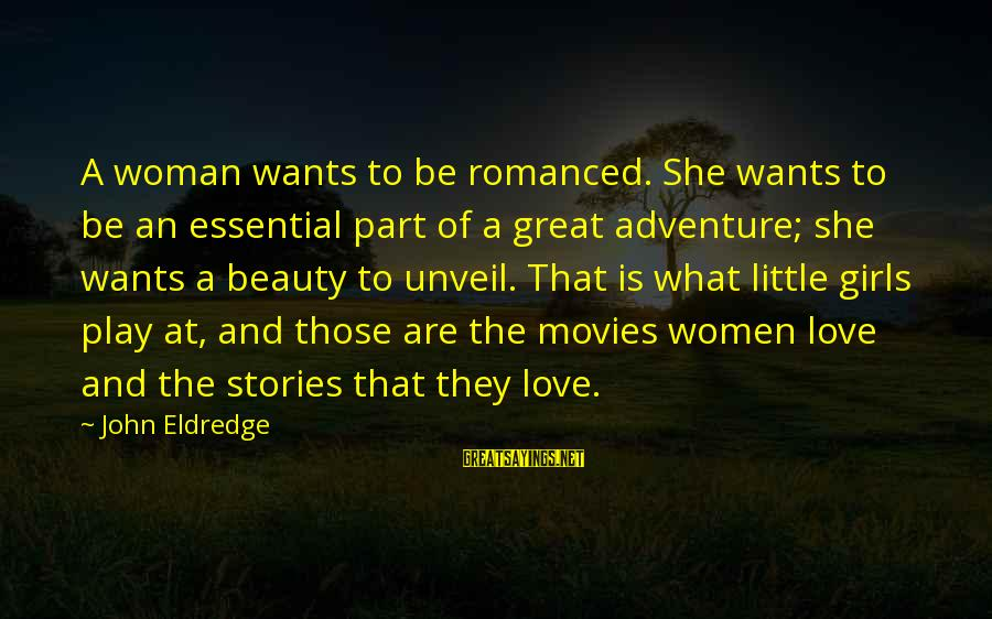 What Is Beauty Sayings By John Eldredge: A woman wants to be romanced. She wants to be an essential part of a