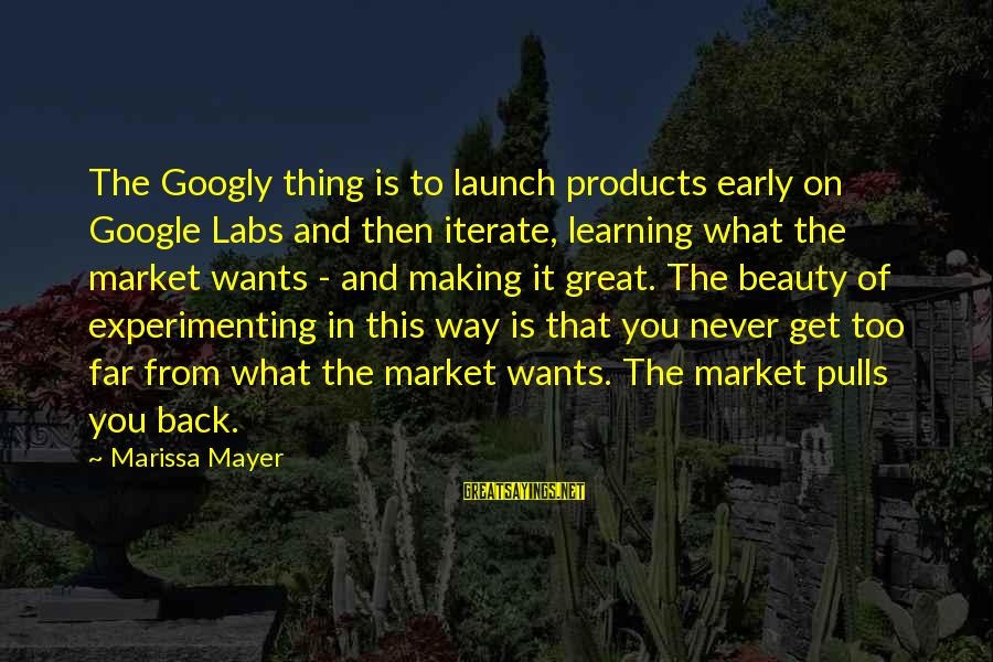 What Is Beauty Sayings By Marissa Mayer: The Googly thing is to launch products early on Google Labs and then iterate, learning