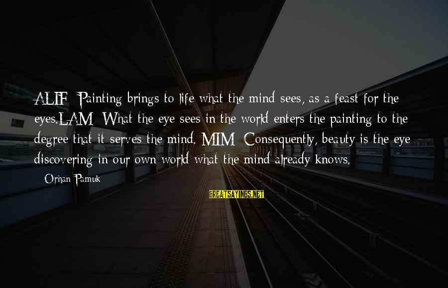 What Is Beauty Sayings By Orhan Pamuk: ALIF: Painting brings to life what the mind sees, as a feast for the eyes.LAM:
