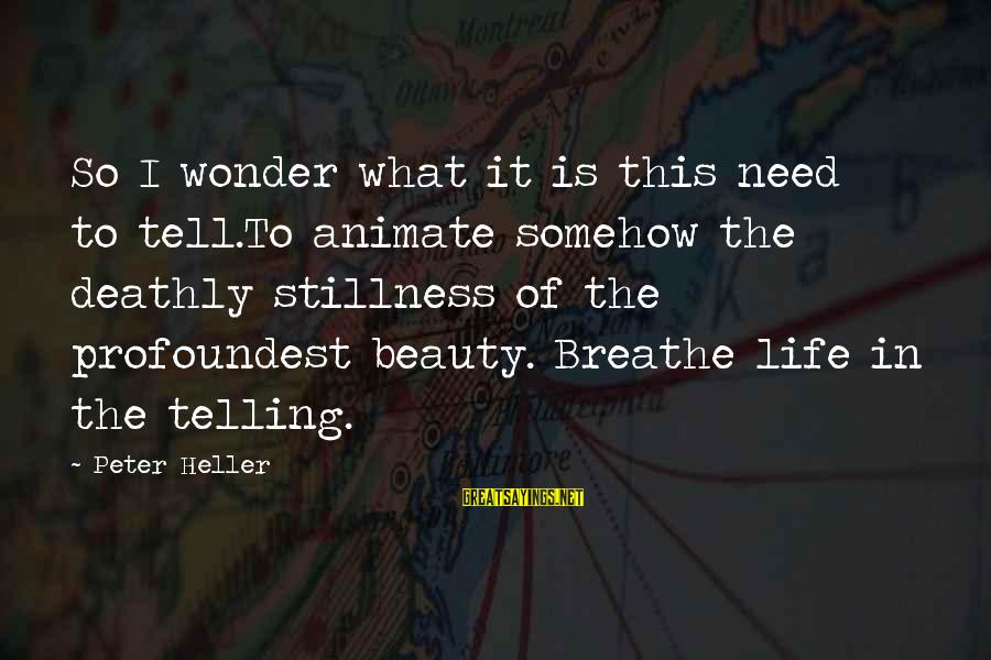 What Is Beauty Sayings By Peter Heller: So I wonder what it is this need to tell.To animate somehow the deathly stillness