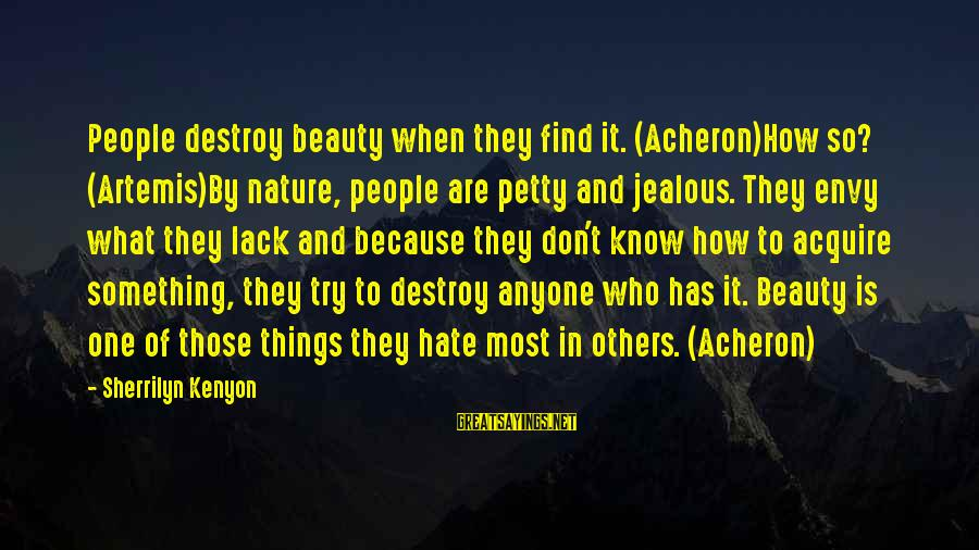 What Is Beauty Sayings By Sherrilyn Kenyon: People destroy beauty when they find it. (Acheron)How so? (Artemis)By nature, people are petty and