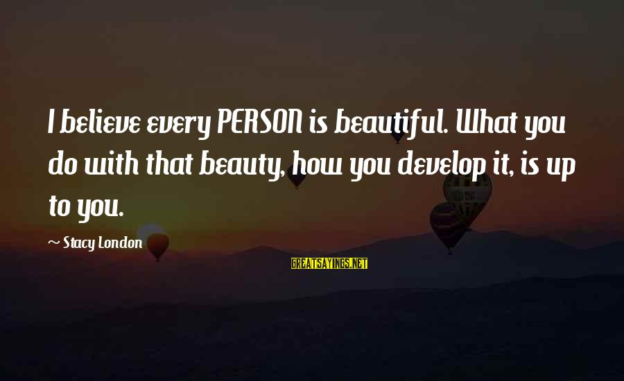 What Is Beauty Sayings By Stacy London: I believe every PERSON is beautiful. What you do with that beauty, how you develop