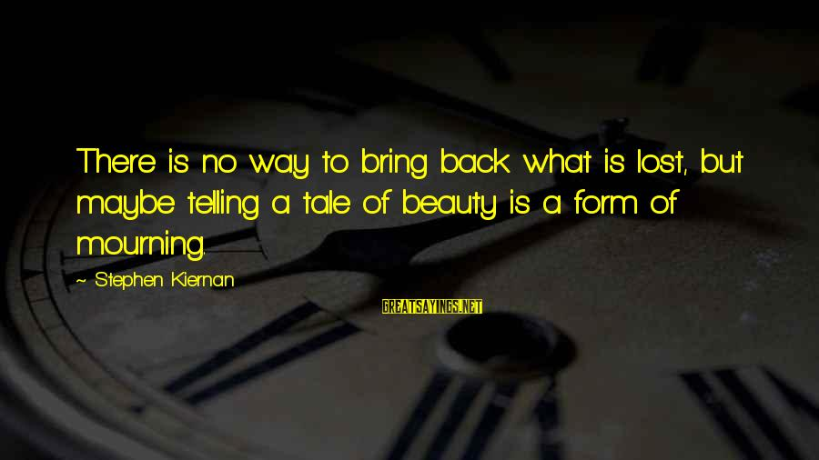 What Is Beauty Sayings By Stephen Kiernan: There is no way to bring back what is lost, but maybe telling a tale