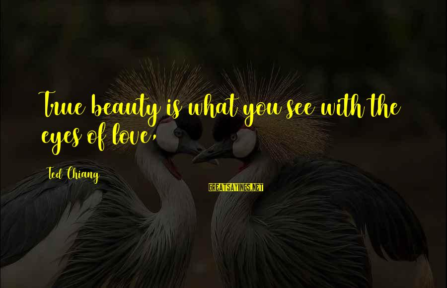 What Is Beauty Sayings By Ted Chiang: True beauty is what you see with the eyes of love,