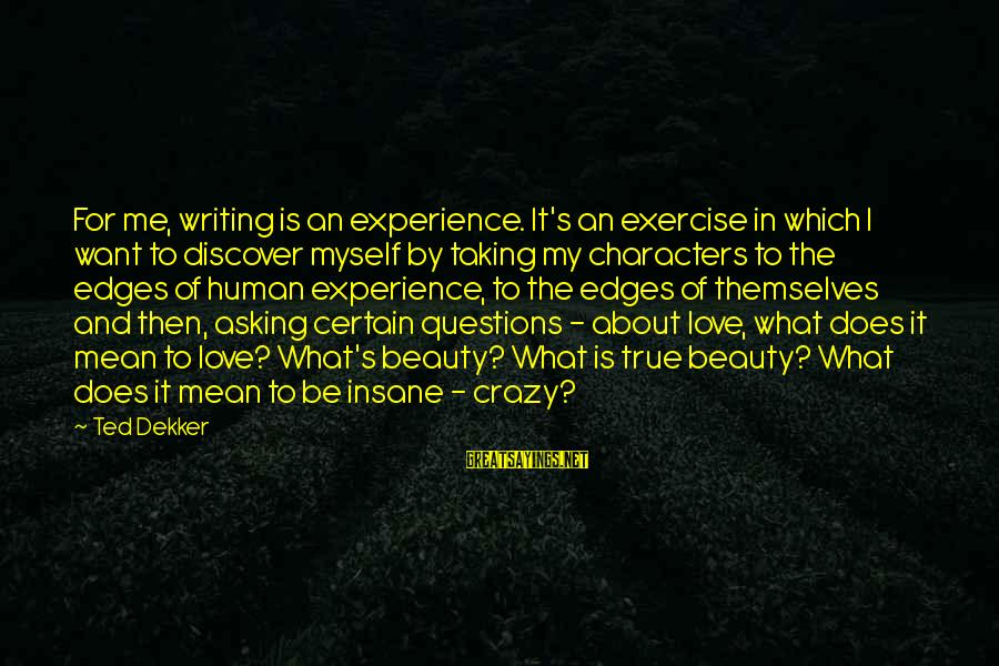 What Is Beauty Sayings By Ted Dekker: For me, writing is an experience. It's an exercise in which I want to discover